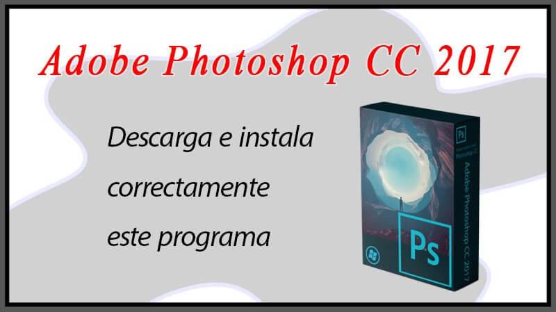 Descarga e instala correctamente Adobe Photoshop CC 2017