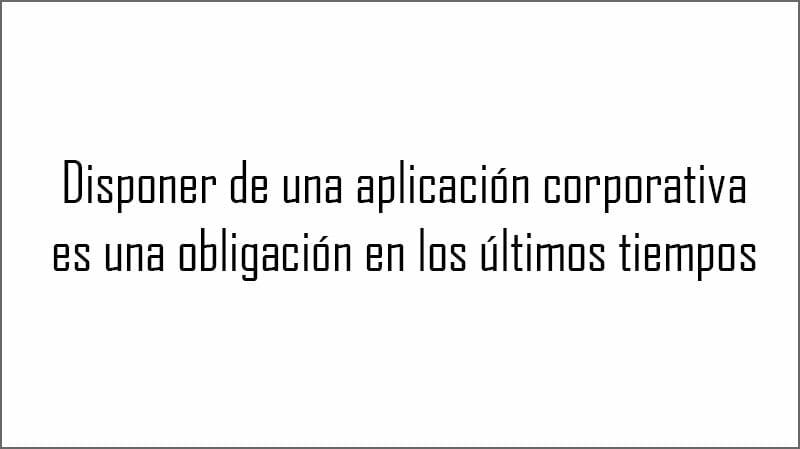 Disponer de una aplicación corporativa es una obligación en los últimos tiempos