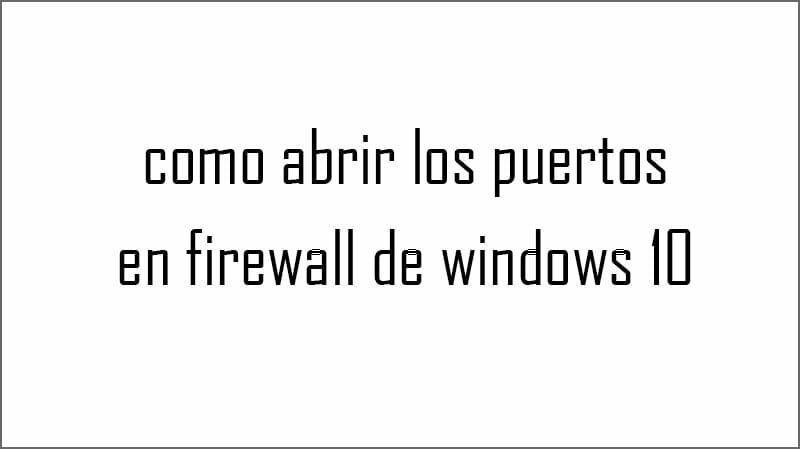 como abrir los puertos firewall windows 10
