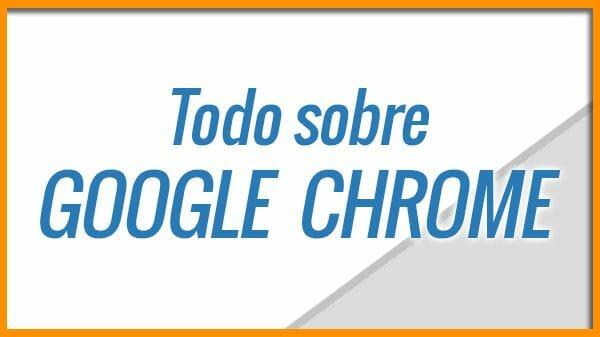 Todo sobre Google Chrome