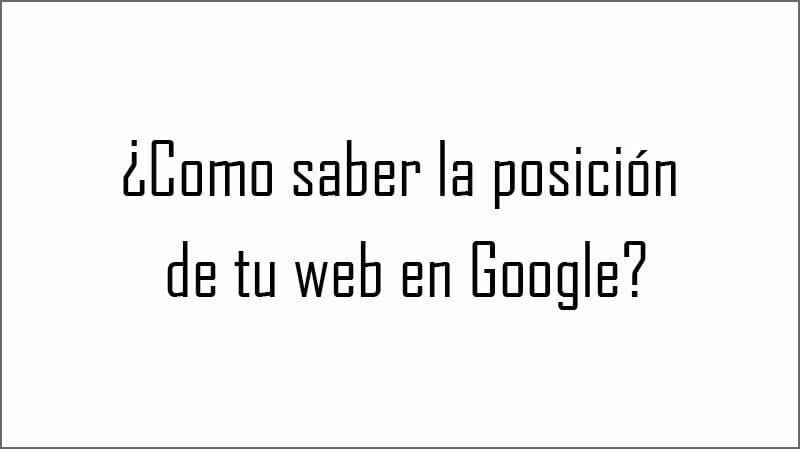 ¿Como saber la posición de tu web en Google?