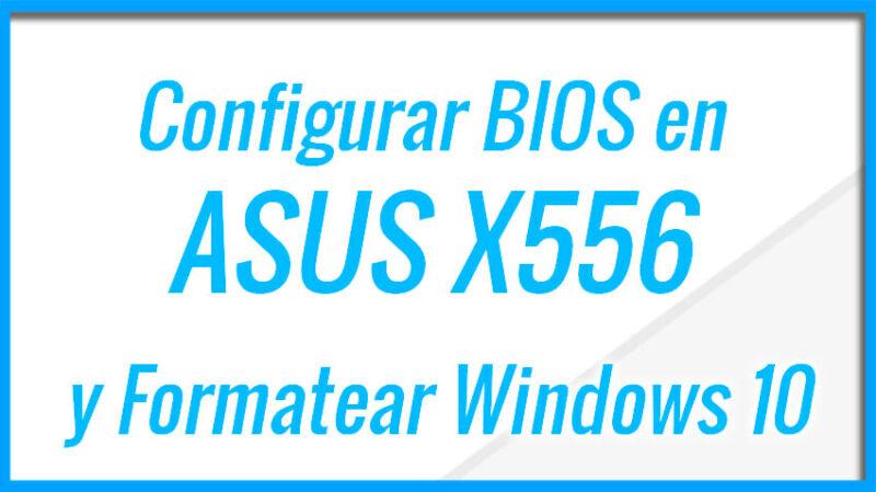 Configurar BIOS en ASUS X556X e instalar Windows 10