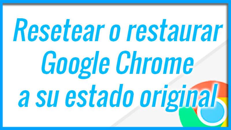 Resetear o restaurar Google Chrome a su estado original