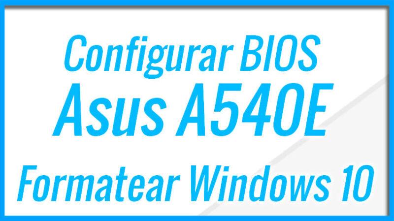 Configurar BIOS Asus A540E y Formatear con Windows 10