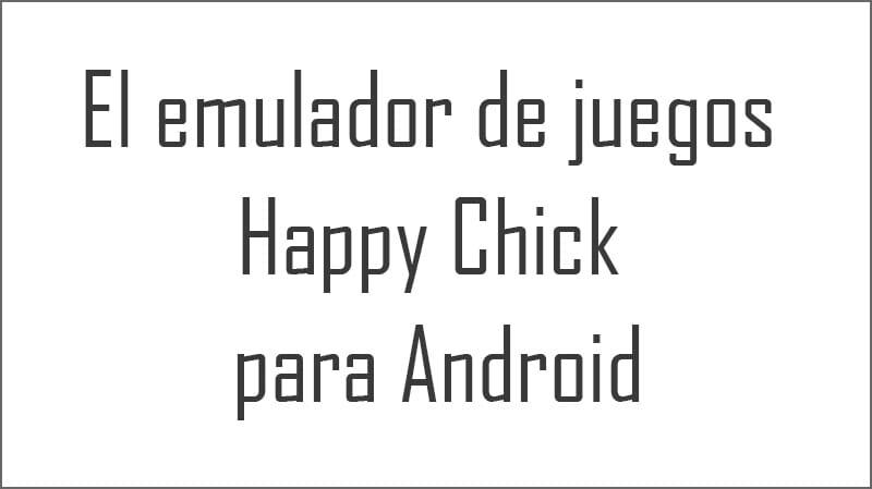 El emulador de juegos Happy Chick para Android