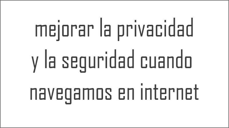 mejorar la privacidad y la seguridad cuando navegamos en internet